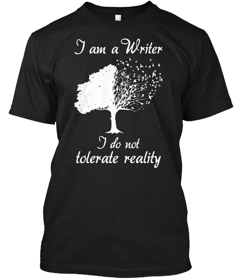 I Am A Writer I Do Not Tolerate Reality  Black T-Shirt Front