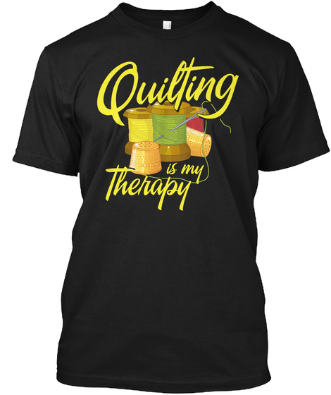 Quilting Is My Therapy Sewing Shirt Black T-Shirt Front