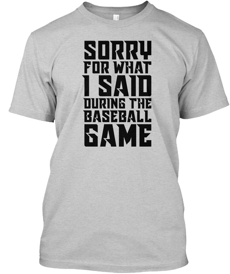 Sorry For What I Said During The Baseball Game Light Steel T-Shirt Front