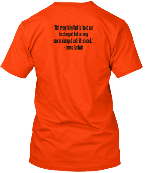 But Everything That Is Faced Can Be Changed Until It Is Faced James Baldwin Orange T-Shirt Back