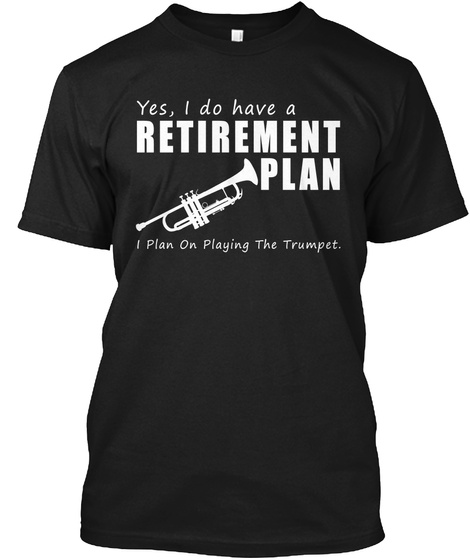 Yesi Do Have A Retirement Plan I Plan On Playing The Trumpet. Black T-Shirt Front