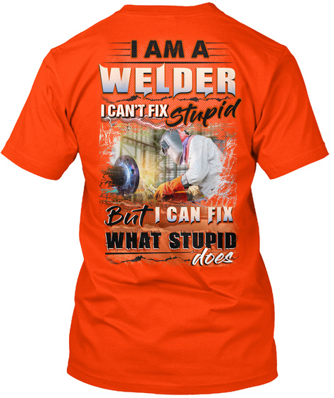 I Am A Welder I Can't Fix Stupid But I Can Fix What Stupid Does Orange T-Shirt Back
