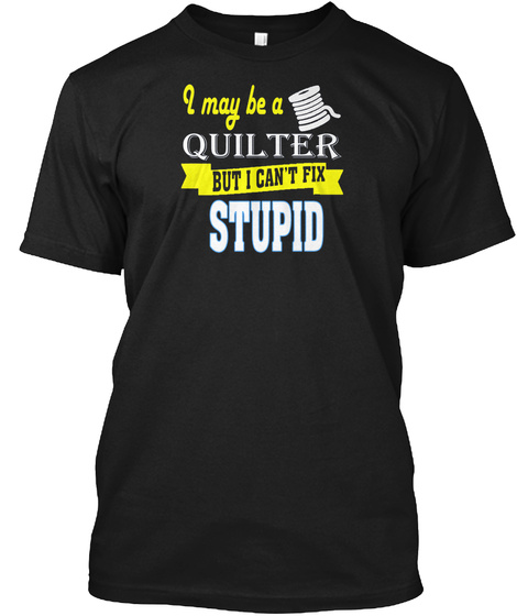 I May Be A Quilter But I Cant Fix Stupid Black T-Shirt Front