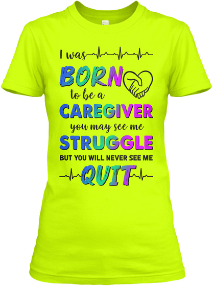 I Was Born To Be A Caregiver You May See Me Struggle But You Will Never See Me Quit Safety Green T-Shirt Front