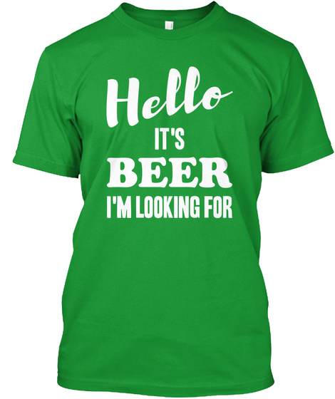 Hello, It's Beer I'm Looking For Kelly Green T-Shirt Front