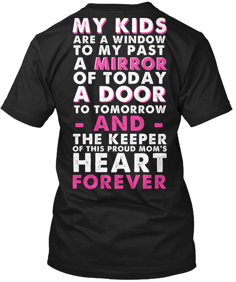 My Kids Are A Window To My Past A Mirror Of Today A Door To Tomorrow  And  The Keeper Of This Proud Mom's Heart Forever Black T-Shirt Back