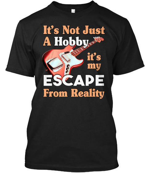 It's Not Just A Hobby It's My Escape From Reality Black T-Shirt Front