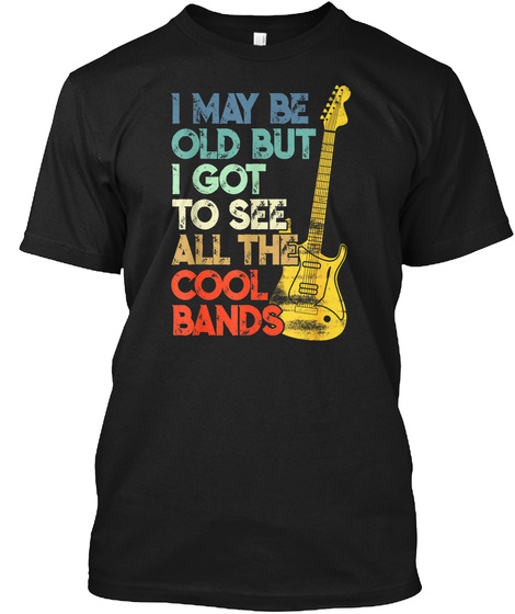 I May Be Old But I Got To See All The Cool Bands Black T-Shirt Front
