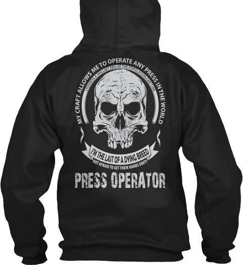 My Craft Allows Me To Operate Any Press In The World I'm The Last Of A Dying Breed Not Afraid To Get Their Hands... Black T-Shirt Back