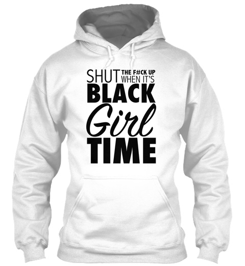 Shut The F#Ck Up When It's Black Girl Time White T-Shirt Front
