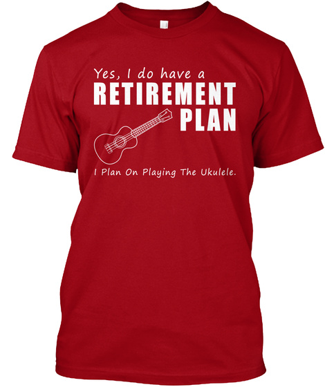 Yes, I Do Have A Retirement Plan I Plan On Playing The Ukulele.  Deep Red T-Shirt Front