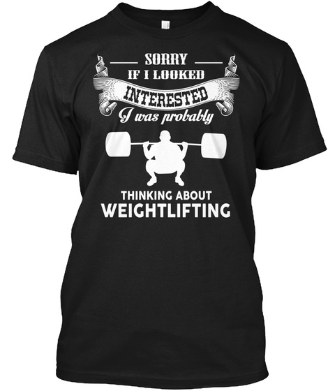 Sorry If I Looked Interested I Was Probably Thinking About Weightlifting Black T-Shirt Front