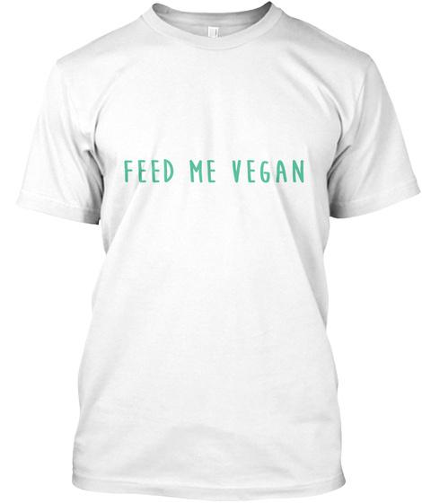 Feed Me Vegan White T-Shirt Front