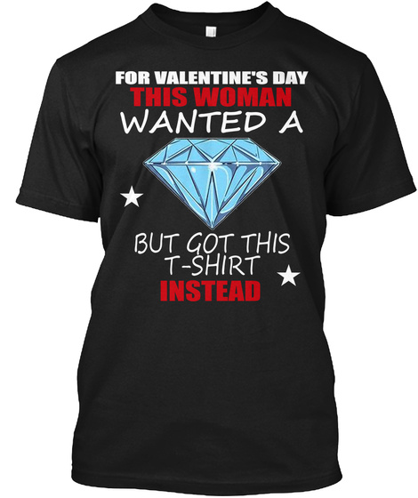 For Valentine's Day This Woman Wanted A Bit Got This T Shirt Instead Black T-Shirt Front