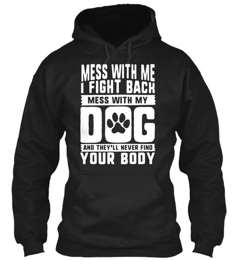 Mess With Me I Fight Back Mess With My Dog And They'll Never Find  Your Body Black T-Shirt Front