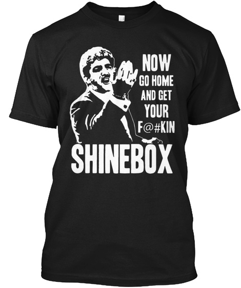 Now Go Home And Get Your F@#Kin Shinebox Black T-Shirt Front