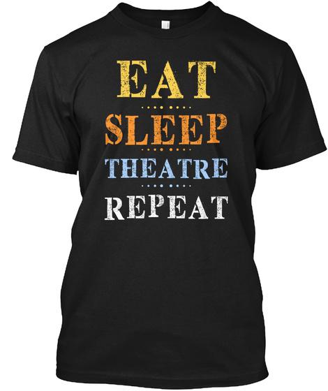 Eat Sleep Theatre Repeat Actor Actress  Black T-Shirt Front