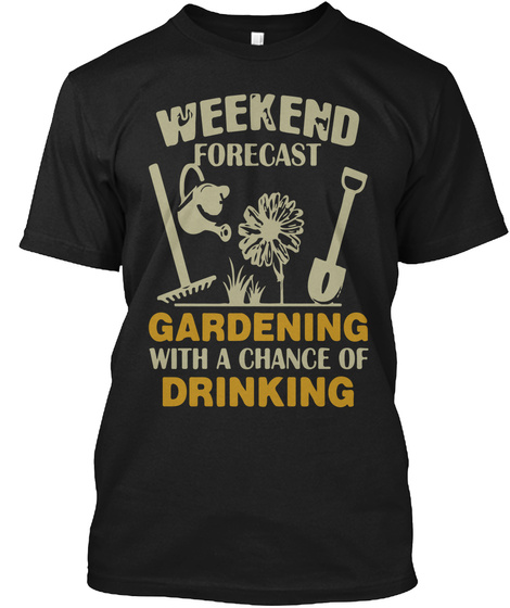 Weekend Forecast Gardening With A Chance Of Drinking Black T-Shirt Front