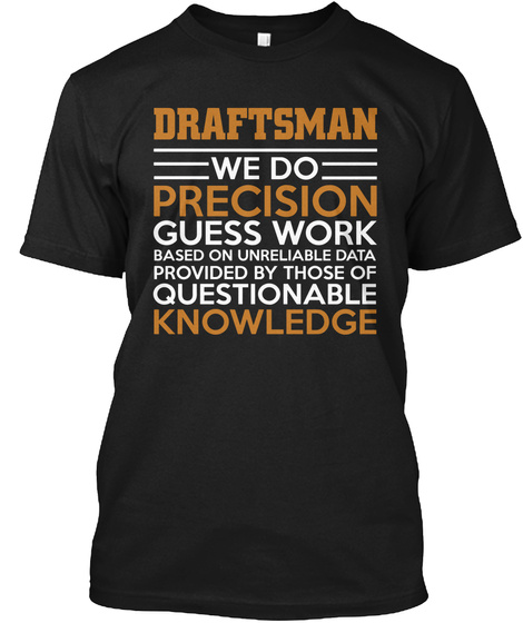 Draftsman We Do Precision Guess Work Based On Unreliable Data Provided By Those Of Questionable Knowledge Black T-Shirt Front