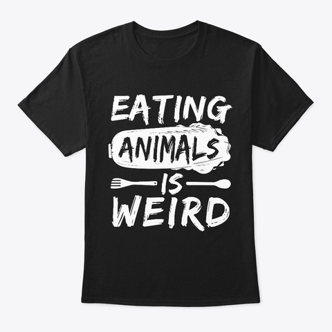 Eating Animals Is Weird Funny Vegetarian Black T-Shirt Front