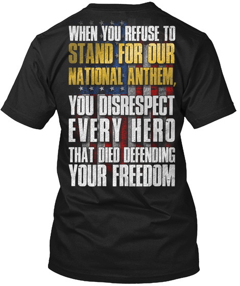 When You Refuse To Stand For Our National Anthem, You Disrespect Every Hero That Died Defending Your Freedom Black T-Shirt Back