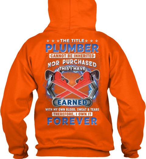 The Title Plumber Cannot Be Inherited Nor Purchased This I Have Earned With My Own Blood,Sweat & Tears Therefore I... Safety Orange T-Shirt Back