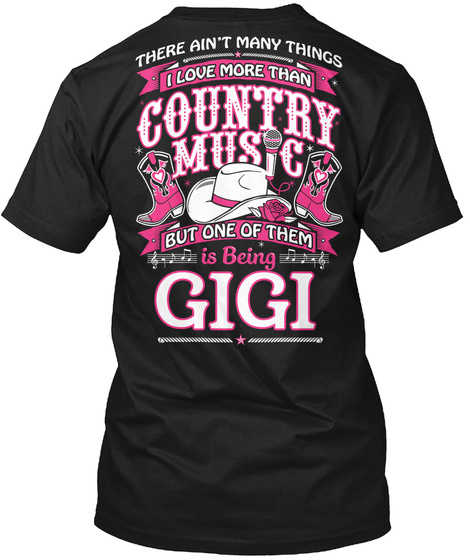 There Ain't Many Things I Love More Than Country Music But One Of Them Is Being Gigi Black T-Shirt Back