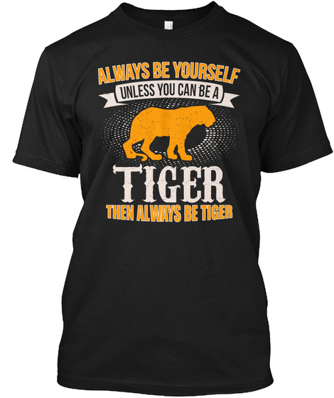 Always Be Yourself Unless You Can Be A Tiger Then Always Be Tiger Black T-Shirt Front