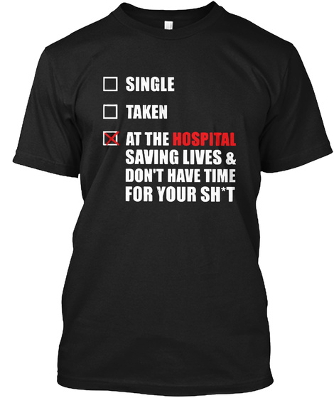 Single Taken At The Hospital Saving Lives & Don't Have Time For Your Sh't Black T-Shirt Front