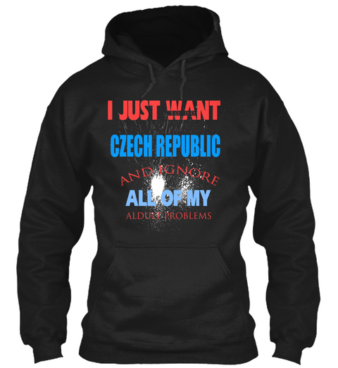 I Just Want To Do Czech Republic And Ignore All Of My Alduit Problems Black T-Shirt Front