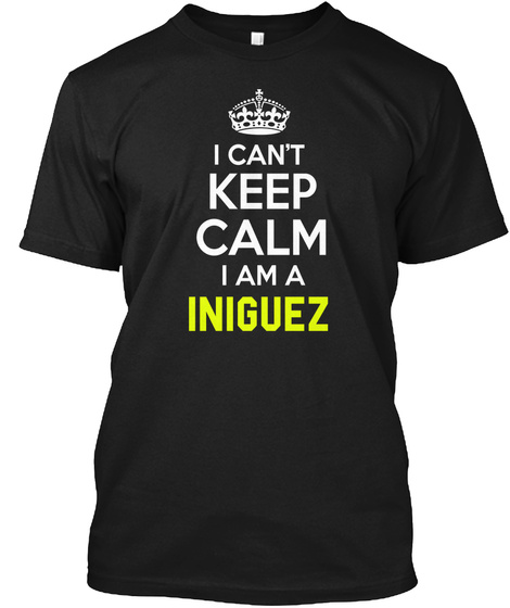 I Can't Keep Calm I Am A Iniguez Black T-Shirt Front