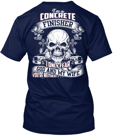 I'm A Concrete Finisher I Only Fear God And My Wife You're Neither... Navy T-Shirt Back