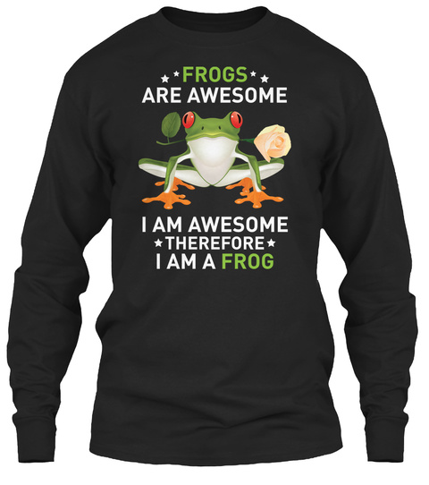 Frogs Are Awesome I Am Awesome Therefore I Am A Frog Black T-Shirt Front