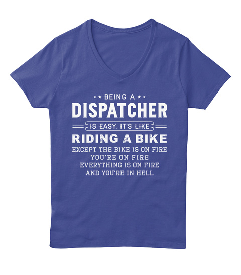Being A Dispatcher Is Easy, It's Like Riding A Bike Except The Bike Is On Fire You're On Fire Everything Is On Fire... Deep Royal T-Shirt Front