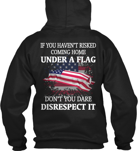 353bf3fe If You Haven't Risked Coming Home Under A Flag Don't You Dare. Military T  Shirts ...