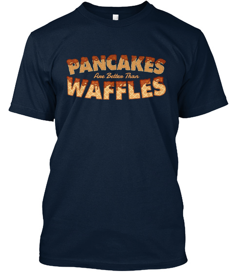 Pancakes Are Better Than Waffles New Navy T-Shirt Front