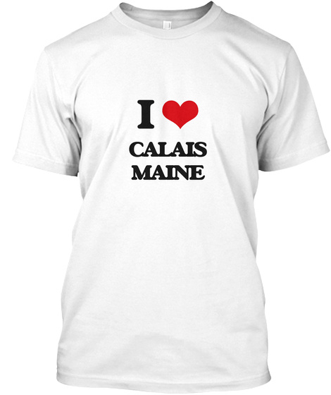I Love Calais Maine White T-Shirt Front