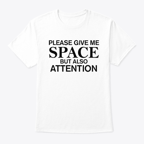 Please Give Me Space But Also Attention White T-Shirt Front