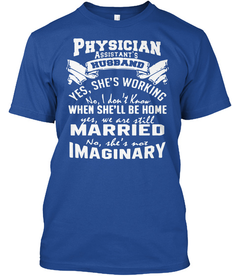 Physician Assistant's Husband Yes She's Working No I Don't Know When She'll Be Home Yes We Are Still Married No She's... Deep Royal T-Shirt Front