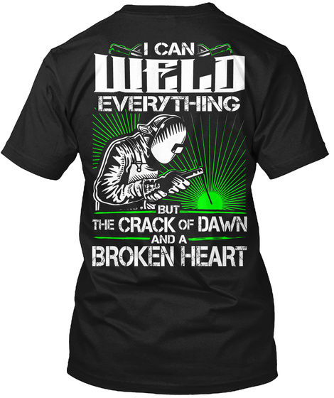 I Can Weld Everything But The Crack Of Dawn And A Broken Heart Black T-Shirt Back