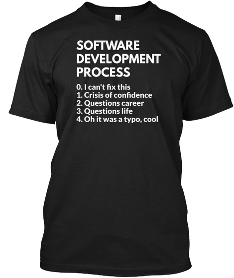 Software Development Process 0. I Can't Fix This 1. Crisis Of Confidence 2. Questions Career 3. Questions Life 4. Oh... Black T-Shirt Front