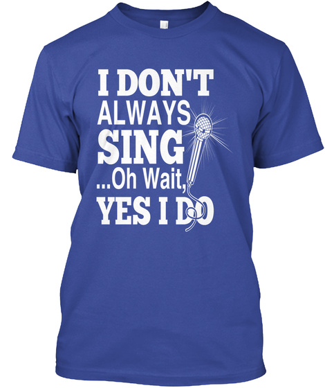 I Don't Always Sing Oh Wait, Yes I Do  Deep Royal T-Shirt Front