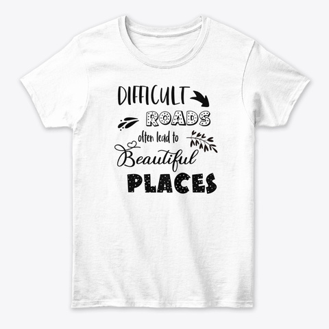 Difficult Roads Lead To Beautiful Places White T-Shirt Front