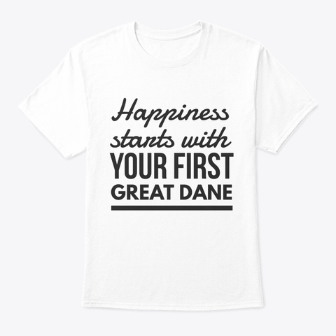 Happiness Starts With  Great Dane White T-Shirt Front