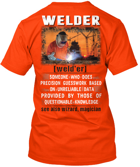Welder Weld Er Someone Who Does Precision Guesswork Based On Unreliable Data Provided By Those Of Questionable... Orange T-Shirt Back
