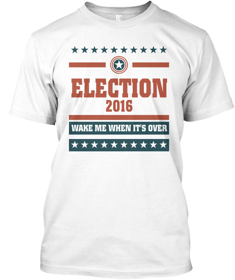 Election 2016 Wake Me When It's Over White T-Shirt Front