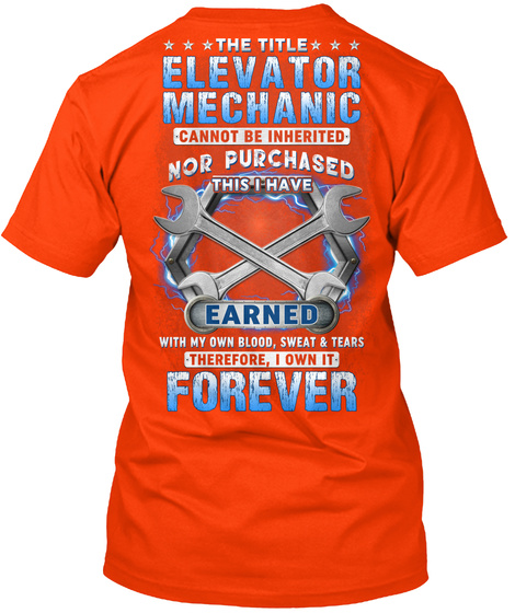 The Title Elevator Mechanic Cannot Be Inherited Nor Purchased This I Have Earned With My Own Blood, Sweat And Tears... Orange T-Shirt Back