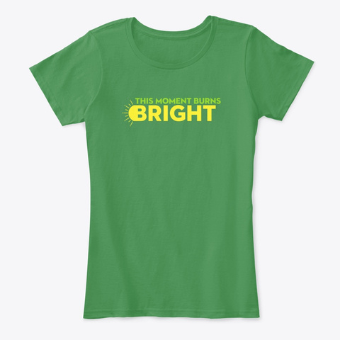 This Moment Burns Bright Kelly Green  T-Shirt Front