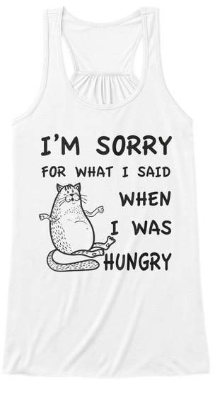 I'm Sorry For What I Said When I Was Hungry White T-Shirt Front