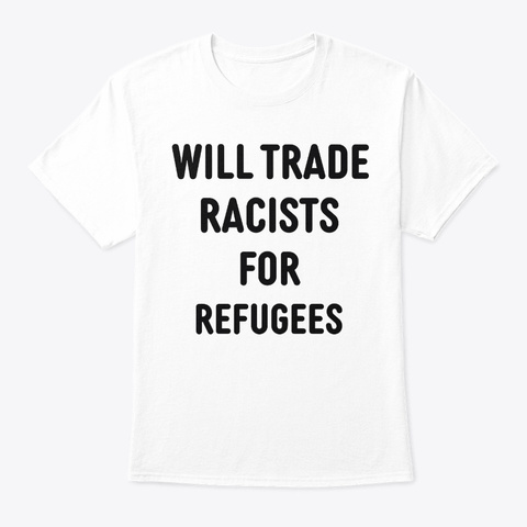 Will Trade Racists For Refugees Shirt White T-Shirt Front